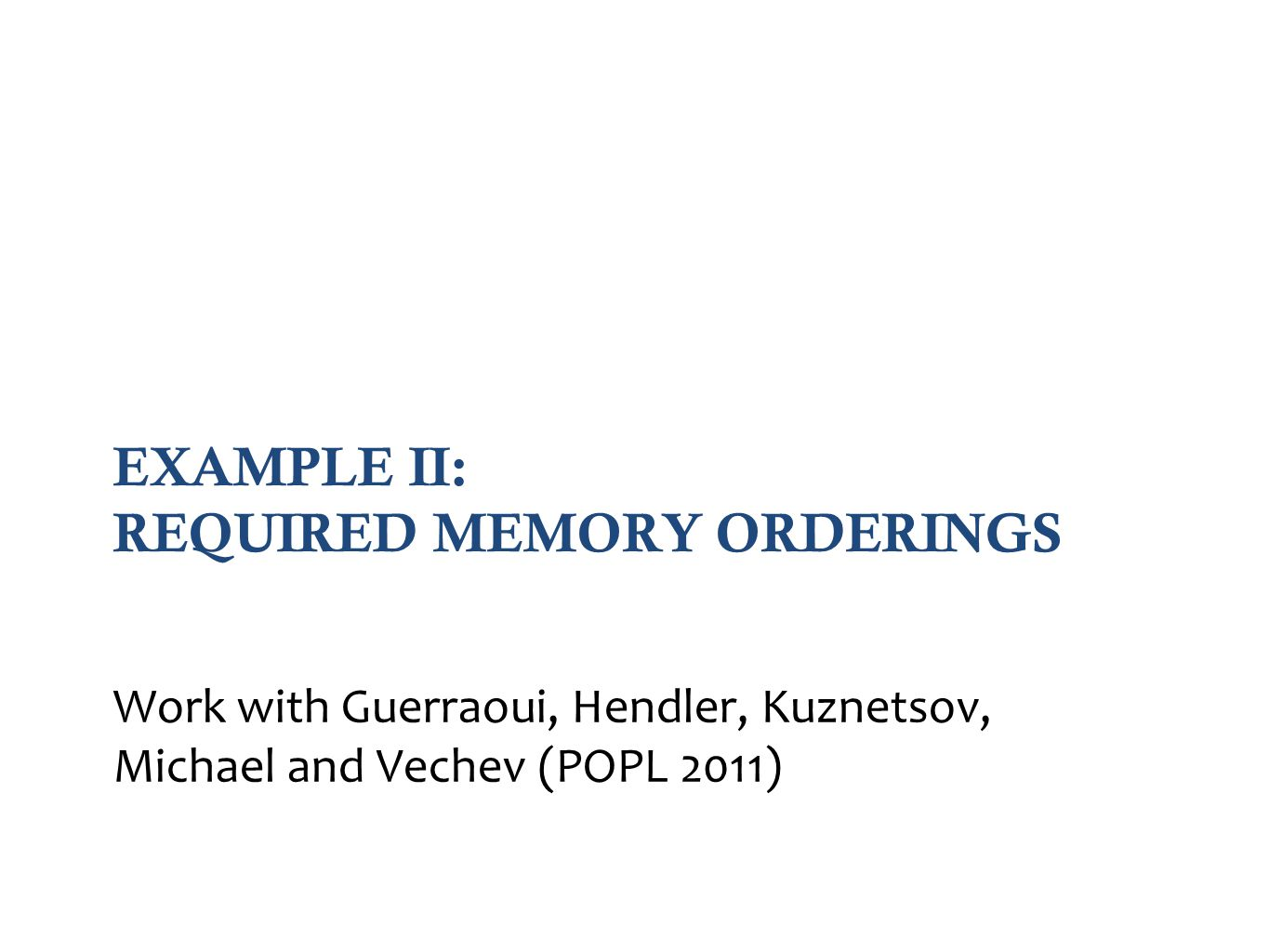 EXAMPLE II: REQUIRED MEMORY ORDERINGS Work with Guerraoui, Hendler, Kuznetsov, Michael and Vechev (POPL 2011)