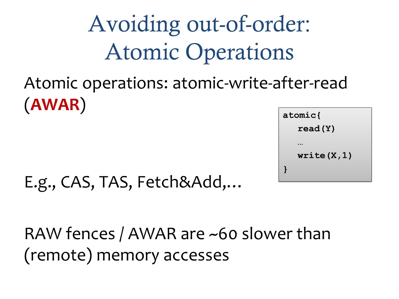 Avoiding out-of-order: Atomic Operations Atomic operations: atomic-write-after-read (AWAR) E.g., CAS, TAS, Fetch&Add,… RAW fences / AWAR are ~60 slower than (remote) memory accesses atomic{ read(Y) … write(X,1) } atomic{ read(Y) … write(X,1) }