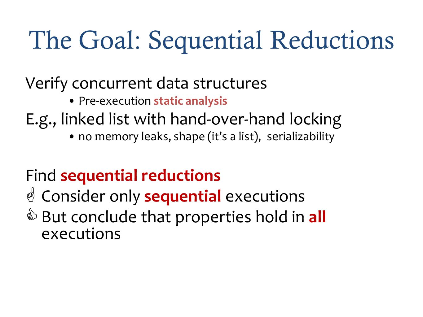 The Goal: Sequential Reductions Verify concurrent data structures Pre-execution static analysis E.g., linked list with hand-over-hand locking no memory leaks, shape (its a list), serializability Find sequential reductions Consider only sequential executions But conclude that properties hold in all executions
