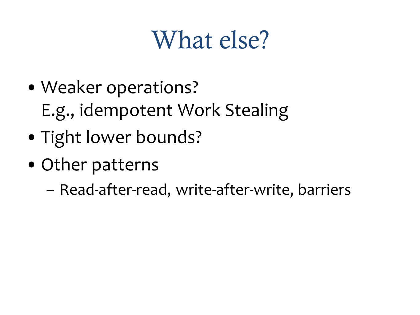 What else. Weaker operations. E.g., idempotent Work Stealing Tight lower bounds.