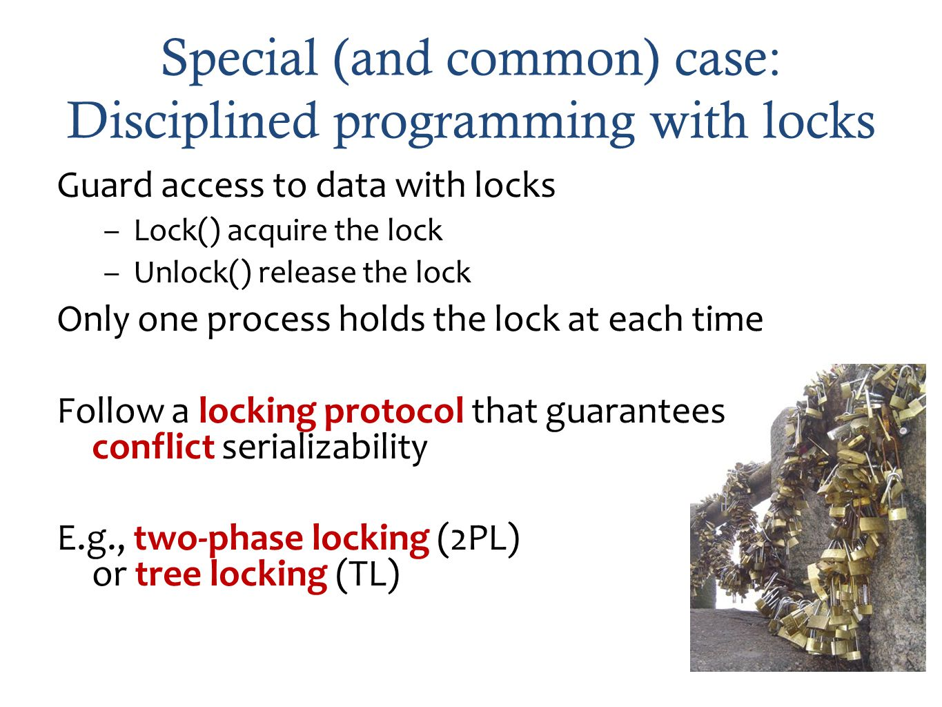 Special (and common) case: Disciplined programming with locks Guard access to data with locks –Lock() acquire the lock –Unlock() release the lock Only one process holds the lock at each time Follow a locking protocol that guarantees conflict serializability E.g., two-phase locking (2PL) or tree locking (TL)