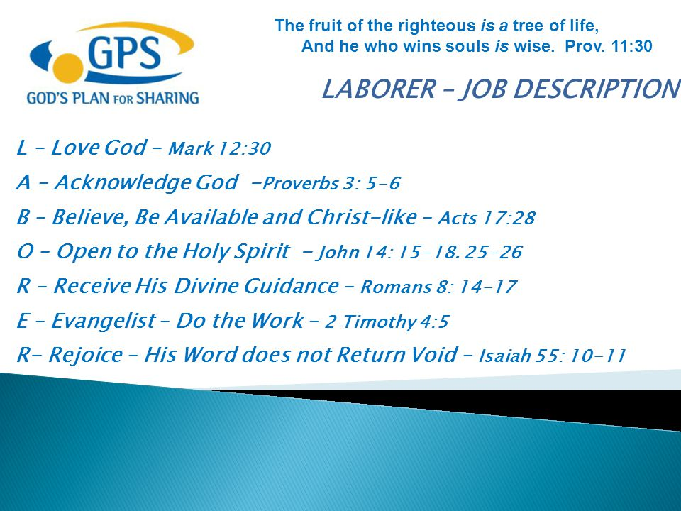 LABORER – JOB DESCRIPTION L – Love God – Mark 12:30 A – Acknowledge God - Proverbs 3: 5-6 B – Believe, Be Available and Christ-like – Acts 17:28 O – O