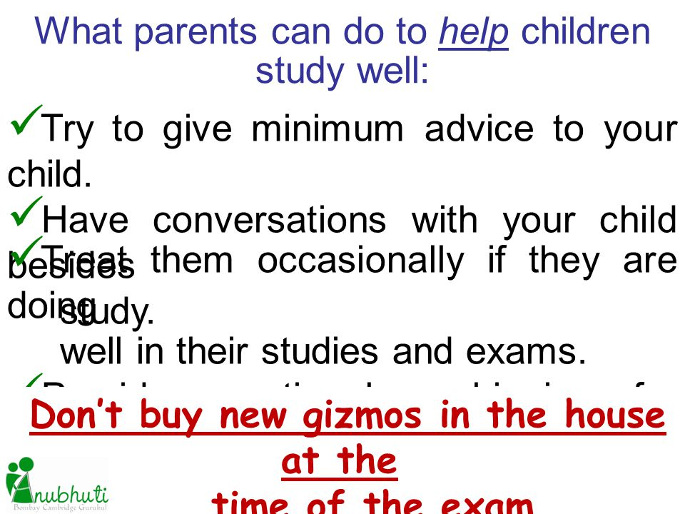What parents can do to help children study well: Try to give minimum advice to your child. Have conversations with your child besides study. Treat the