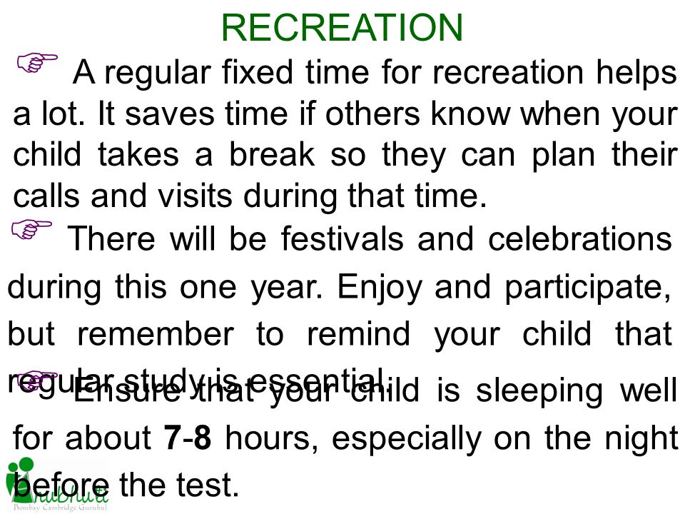 RECREATION A regular fixed time for recreation helps a lot. It saves time if others know when your child takes a break so they can plan their calls an
