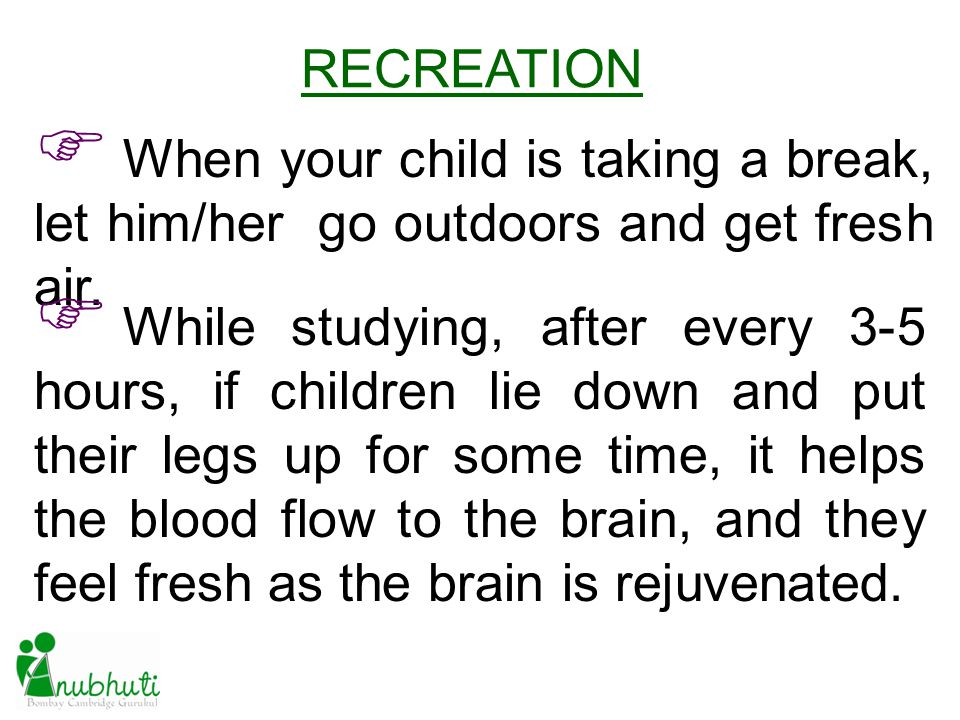 RECREATION When your child is taking a break, let him/her go outdoors and get fresh air. While studying, after every 3-5 hours, if children lie down a
