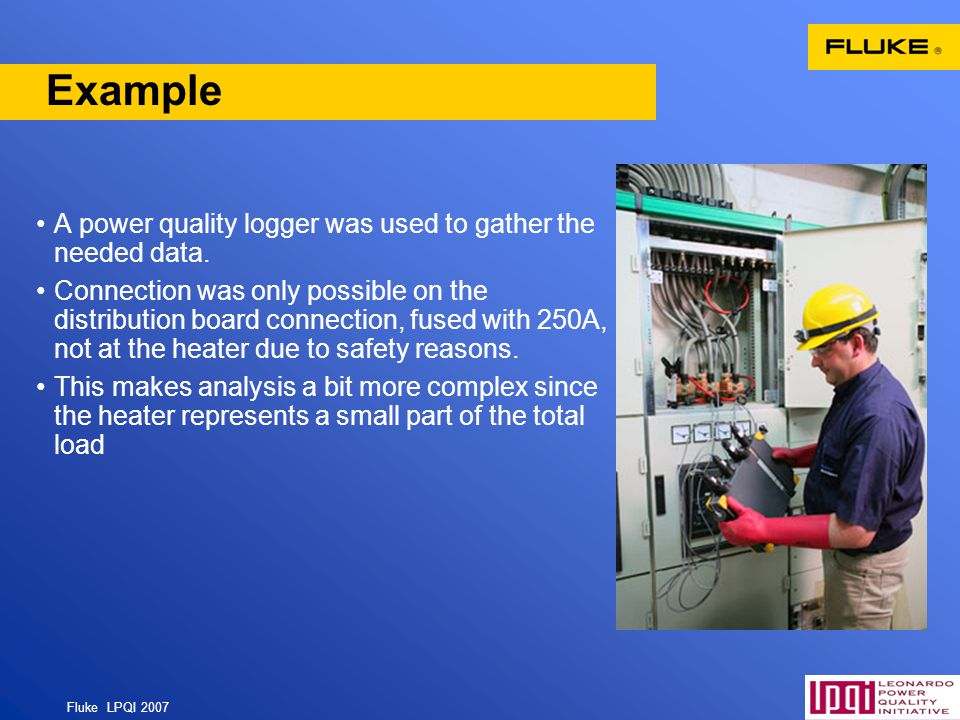 Fluke LPQI 2007 11 Example A power quality logger was used to gather the needed data. Connection was only possible on the distribution board connectio