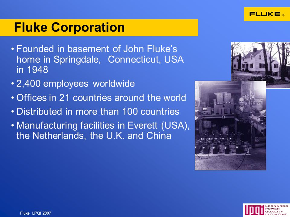 Fluke LPQI 2007 3 Fluke Corporation Founded in basement of John Flukes home in Springdale, Connecticut, USA in 1948 2,400 employees worldwide Offices