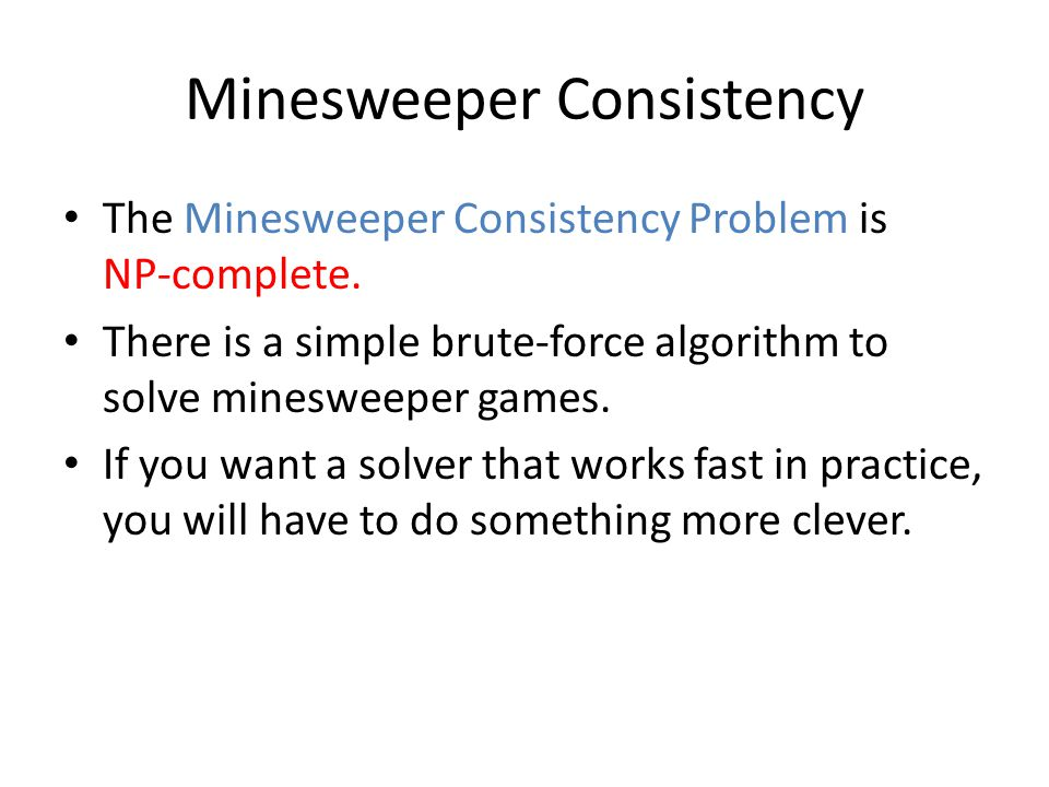 Minesweeper Consistency The Minesweeper Consistency Problem is NP-complete. There is a simple brute-force algorithm to solve minesweeper games. If you