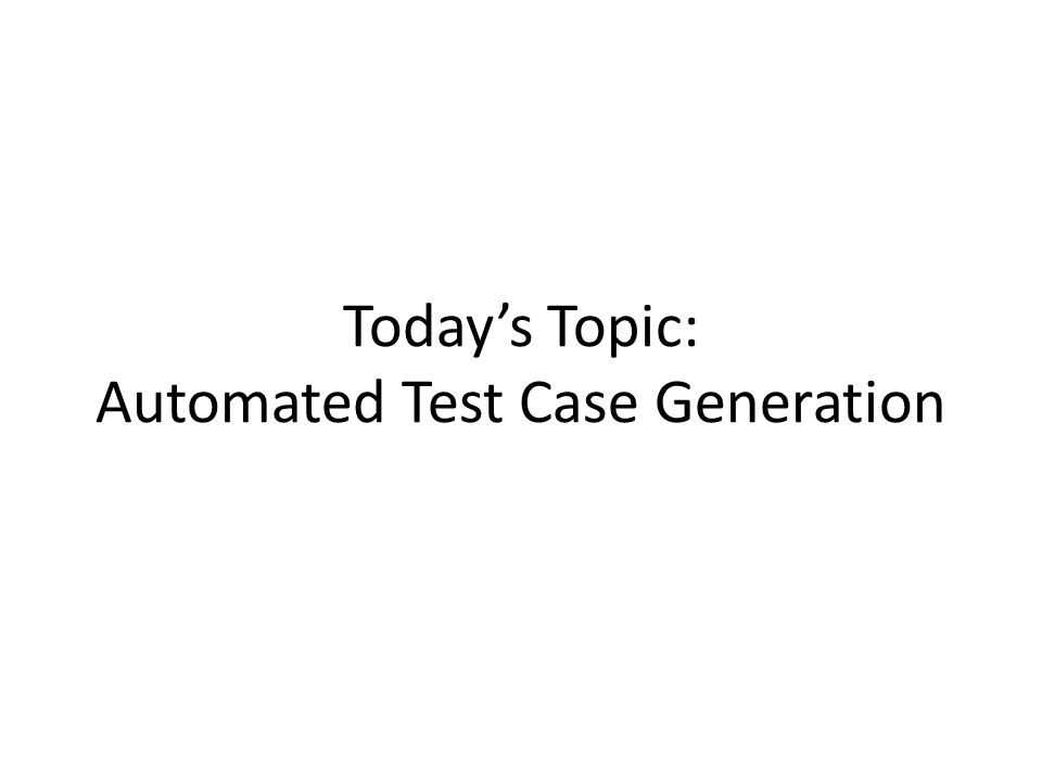 Todays Topic: Automated Test Case Generation