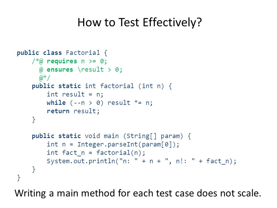 How to Test Effectively? public class Factorial { /*@ requires n >= 0; @ ensures \result > 0; @*/ public static int factorial (int n) { int result = n