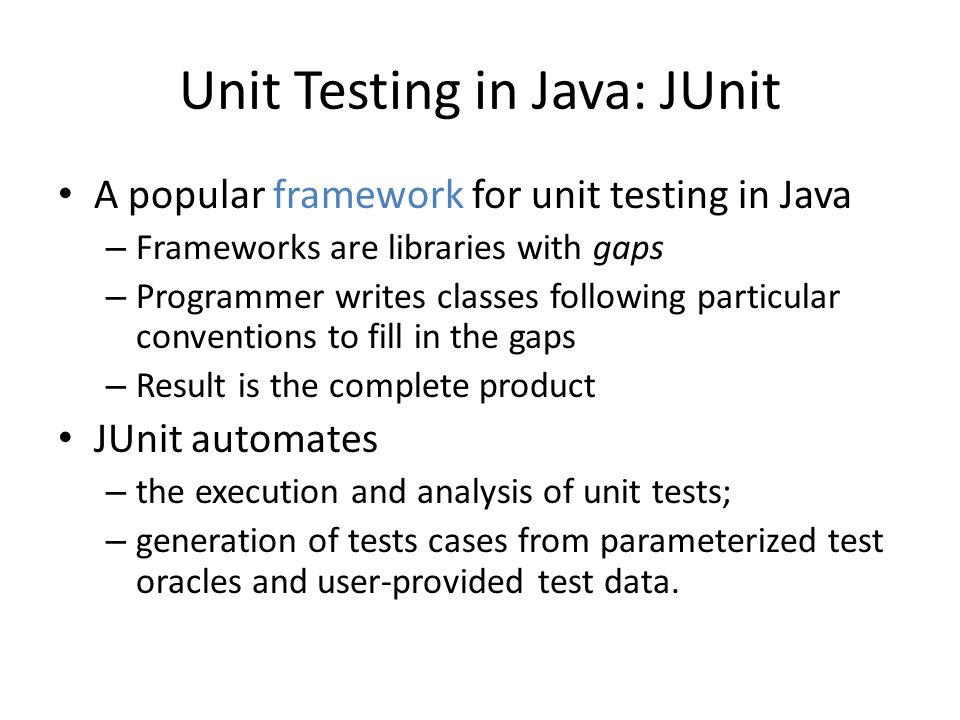 Unit Testing in Java: JUnit A popular framework for unit testing in Java – Frameworks are libraries with gaps – Programmer writes classes following pa