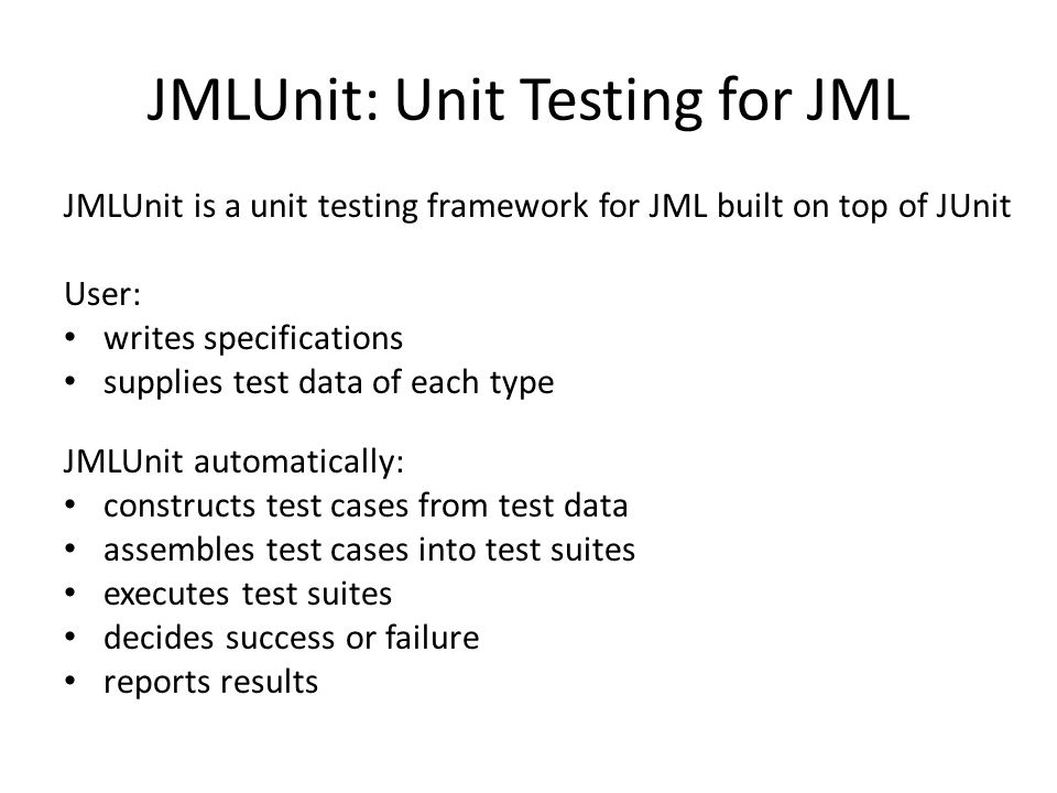 JMLUnit is a unit testing framework for JML built on top of JUnit User: writes specifications supplies test data of each type JMLUnit automatically: c