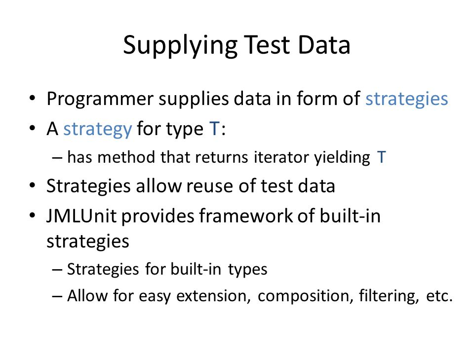 Supplying Test Data Programmer supplies data in form of strategies A strategy for type T : – has method that returns iterator yielding T Strategies al