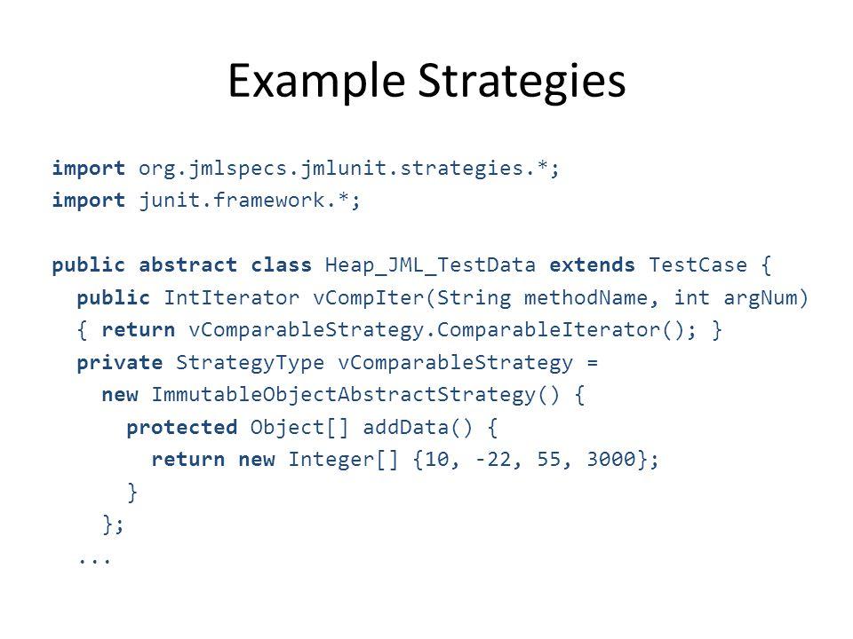 Example Strategies import org.jmlspecs.jmlunit.strategies.*; import junit.framework.*; public abstract class Heap_JML_TestData extends TestCase { public IntIterator vCompIter(String methodName, int argNum) { return vComparableStrategy.ComparableIterator(); } private StrategyType vComparableStrategy = new ImmutableObjectAbstractStrategy() { protected Object[] addData() { return new Integer[] {10, -22, 55, 3000}; } };...