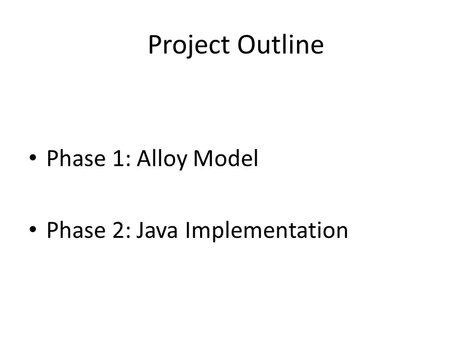 Project Outline Phase 1: Alloy Model Phase 2: Java Implementation
