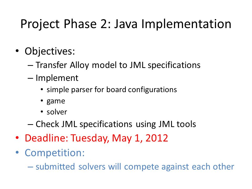 Project Phase 2: Java Implementation Objectives: – Transfer Alloy model to JML specifications – Implement simple parser for board configurations game