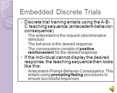 Embedded Discrete Trials Discrete trial training entails using the A-B- C teaching sequence (antecedent-behavior- consequence). The antecedent is the