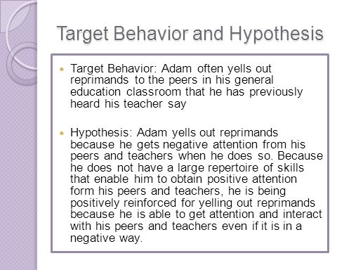 Target Behavior and Hypothesis Target Behavior: Adam often yells out reprimands to the peers in his general education classroom that he has previously