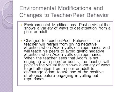 Environmental Modifications and Changes to Teacher/Peer Behavior Environmental Modifications: Post a visual that shows a variety of ways to get attent