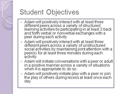 Student Objectives Adam will positively interact with at least three different peers across a variety of structured learning activities by participati