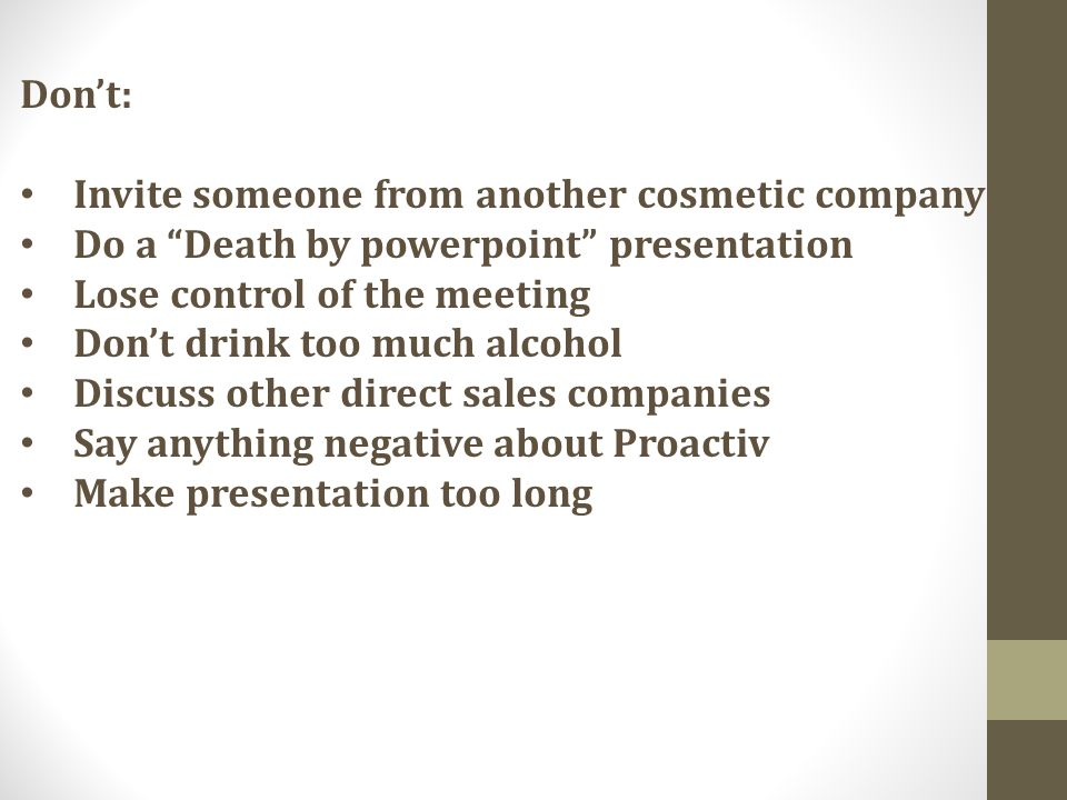 Dont: Invite someone from another cosmetic company Do a Death by powerpoint presentation Lose control of the meeting Dont drink too much alcohol Discuss other direct sales companies Say anything negative about Proactiv Make presentation too long