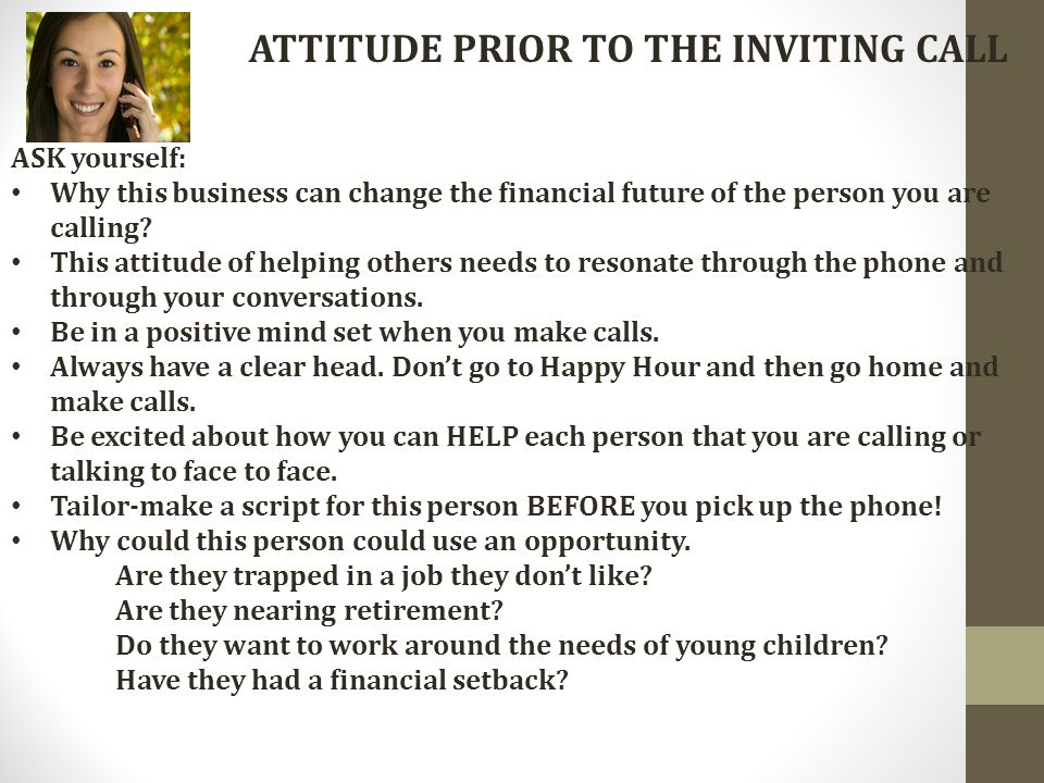 ATTITUDE PRIOR TO THE INVITING CALL ASK yourself: Why this business can change the financial future of the person you are calling.
