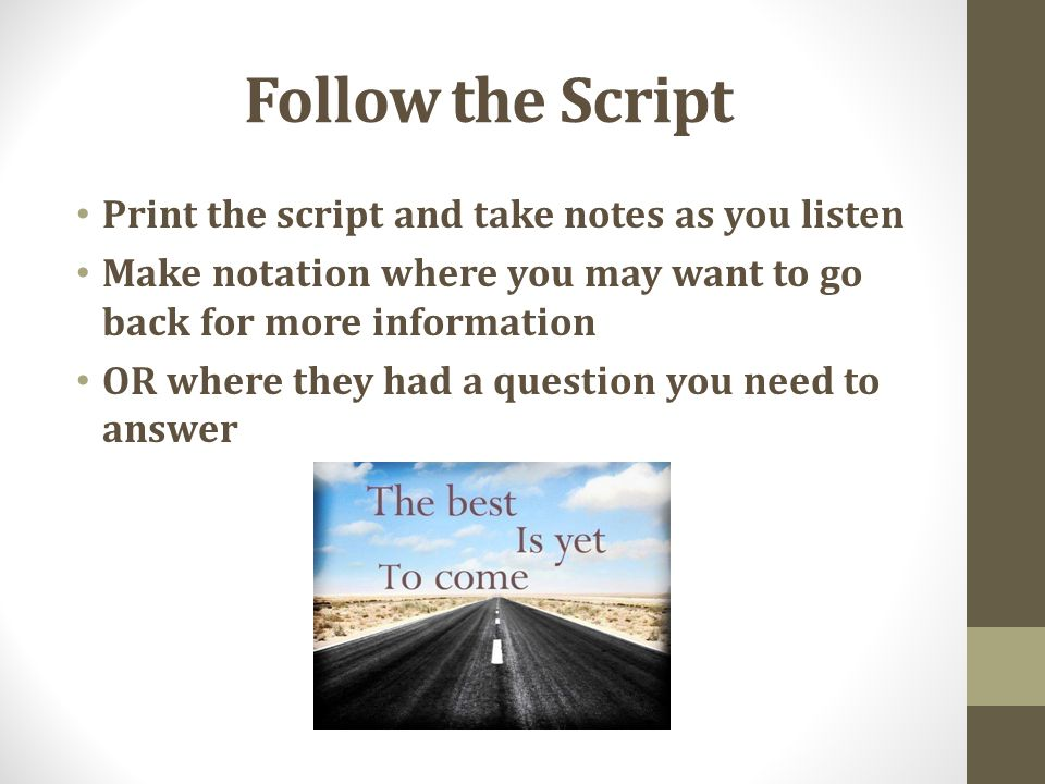 Follow the Script Print the script and take notes as you listen Make notation where you may want to go back for more information OR where they had a question you need to answer
