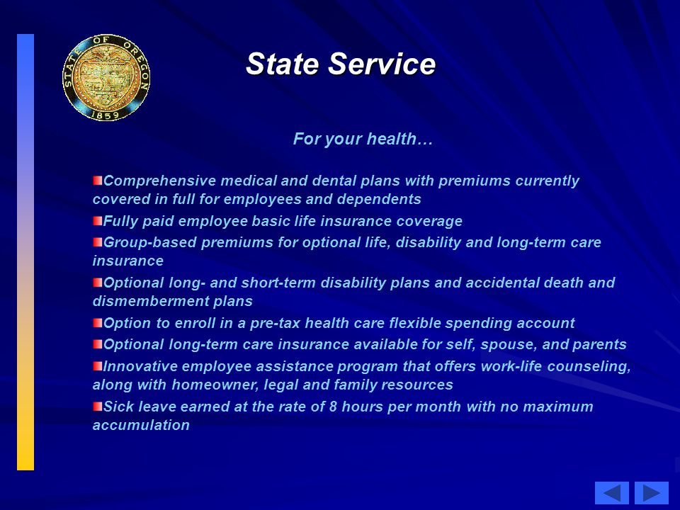 State Service For your health… Comprehensive medical and dental plans with premiums currently covered in full for employees and dependents Fully paid employee basic life insurance coverage Group-based premiums for optional life, disability and long-term care insurance Optional long- and short-term disability plans and accidental death and dismemberment plans Option to enroll in a pre-tax health care flexible spending account Optional long-term care insurance available for self, spouse, and parents Innovative employee assistance program that offers work-life counseling, along with homeowner, legal and family resources Sick leave earned at the rate of 8 hours per month with no maximum accumulation