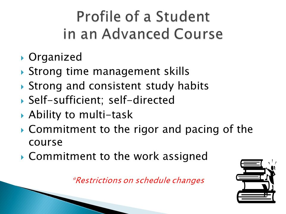 Organized Strong time management skills Strong and consistent study habits Self-sufficient; self-directed Ability to multi-task Commitment to the rigo