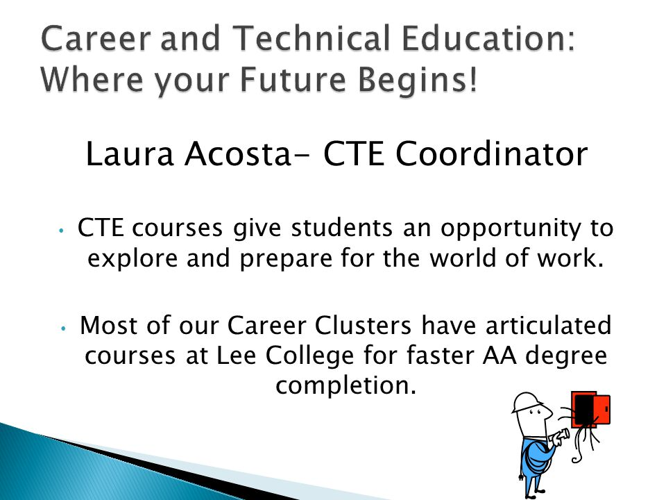 Laura Acosta- CTE Coordinator CTE courses give students an opportunity to explore and prepare for the world of work.