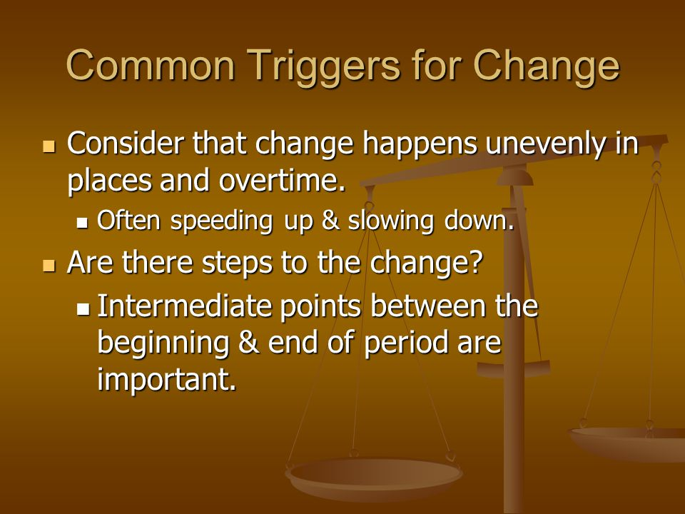 Common Triggers for Change Consider that change happens unevenly in places and overtime. Consider that change happens unevenly in places and overtime.
