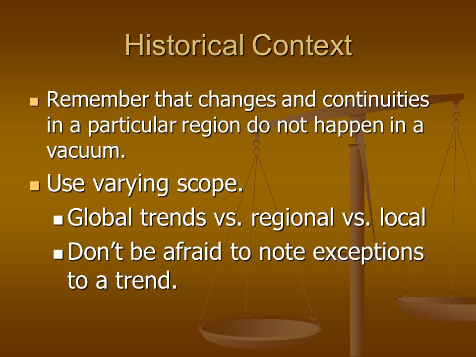 Historical Context Remember that changes and continuities in a particular region do not happen in a vacuum. Remember that changes and continuities in