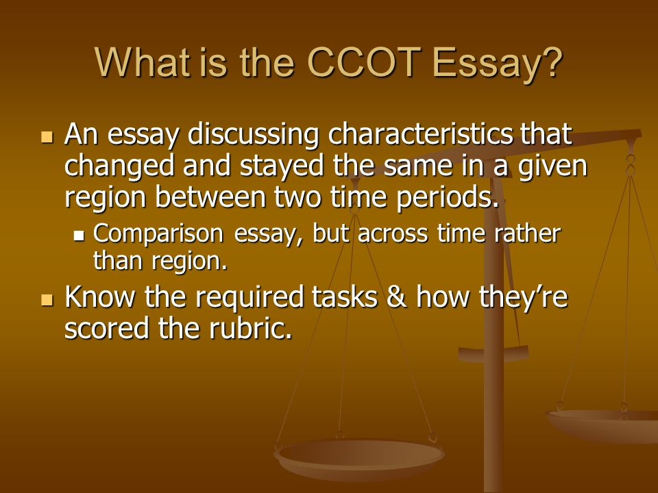 What is the CCOT Essay? An essay discussing characteristics that changed and stayed the same in a given region between two time periods. An essay disc