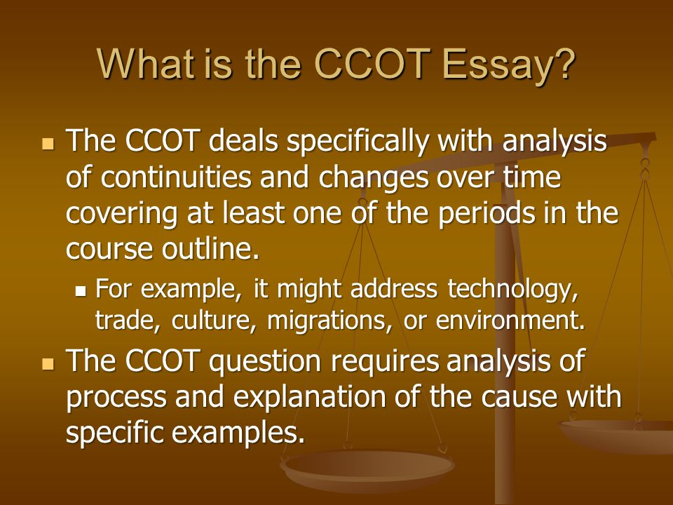 What is the CCOT Essay? The CCOT deals specifically with analysis of continuities and changes over time covering at least one of the periods in the co
