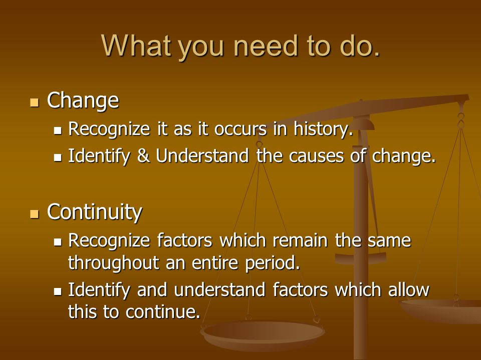What you need to do. Change Change Recognize it as it occurs in history. Recognize it as it occurs in history. Identify & Understand the causes of cha