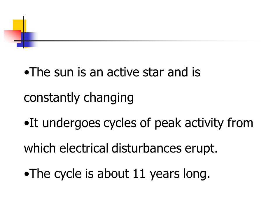 The sun is an active star and is constantly changing It undergoes cycles of peak activity from which electrical disturbances erupt. The cycle is about