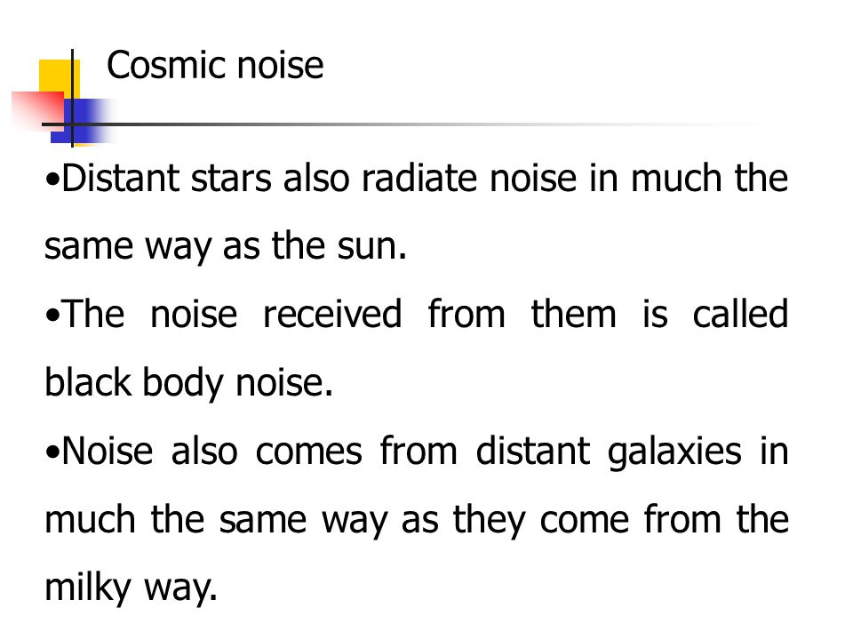 Distant stars also radiate noise in much the same way as the sun. The noise received from them is called black body noise. Noise also comes from dista