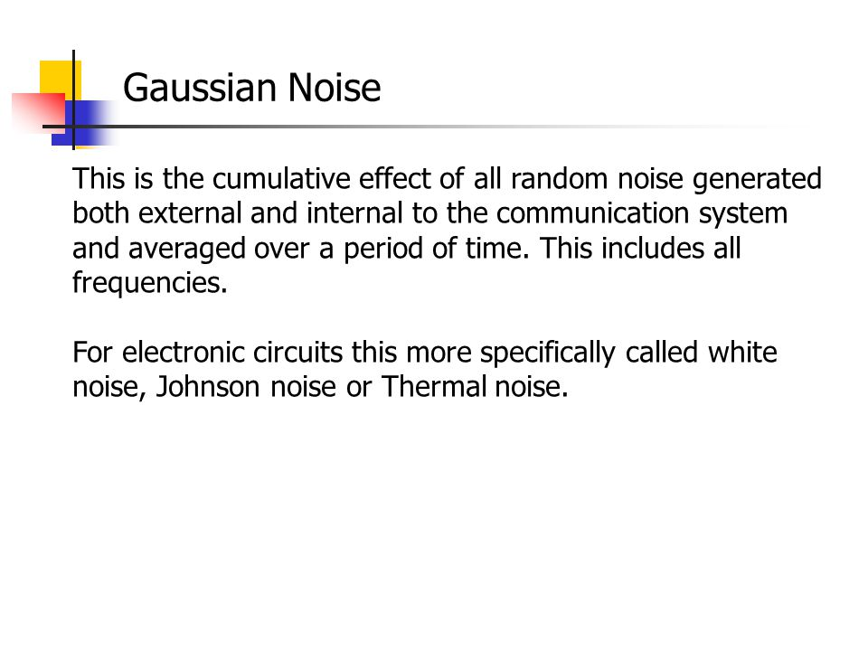 Gaussian Noise This is the cumulative effect of all random noise generated both external and internal to the communication system and averaged over a