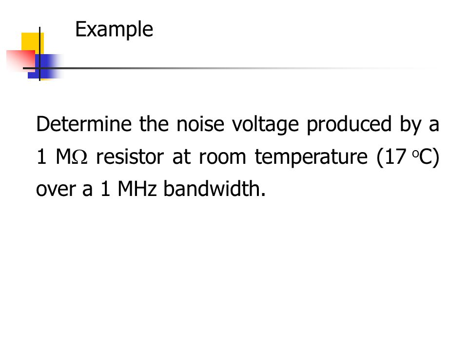 Example Determine the noise voltage produced by a 1 M resistor at room temperature (17 o C) over a 1 MHz bandwidth.