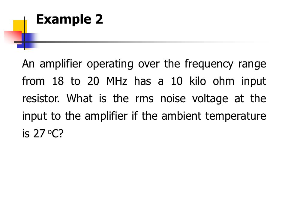 An amplifier operating over the frequency range from 18 to 20 MHz has a 10 kilo ohm input resistor. What is the rms noise voltage at the input to the