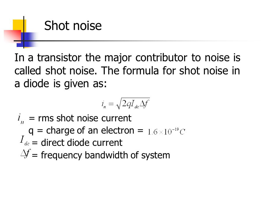 In a transistor the major contributor to noise is called shot noise. The formula for shot noise in a diode is given as: = rms shot noise current q = c