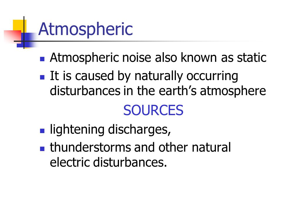 Atmospheric Atmospheric noise also known as static It is caused by naturally occurring disturbances in the earths atmosphere SOURCES lightening discha