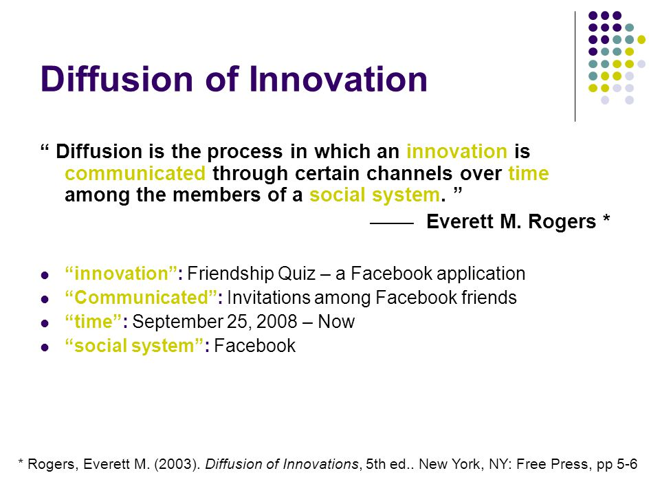 Diffusion of Innovation Diffusion is the process in which an innovation is communicated through certain channels over time among the members of a social system.