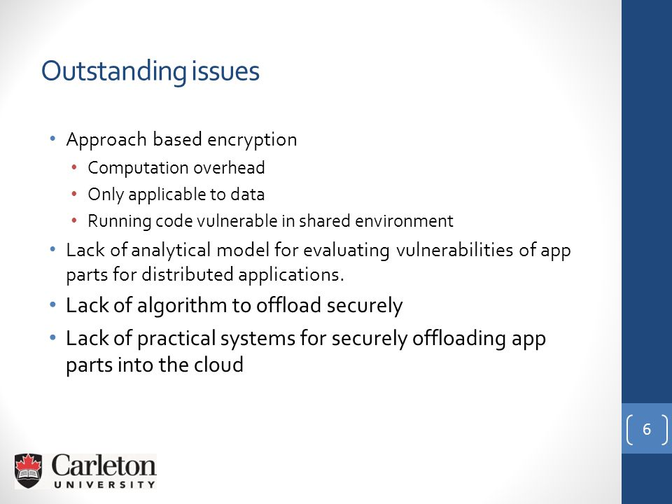 Approach based encryption Computation overhead Only applicable to data Running code vulnerable in shared environment Lack of analytical model for evaluating vulnerabilities of app parts for distributed applications.