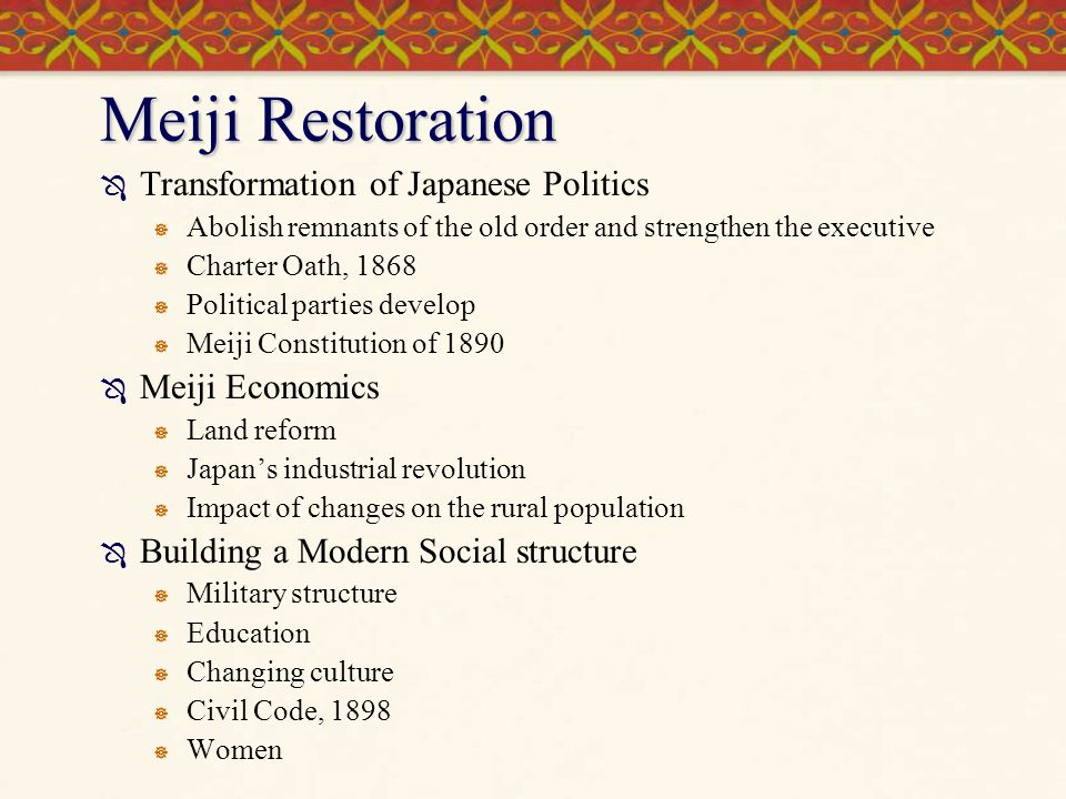 Meiji Restoration Transformation of Japanese Politics Abolish remnants of the old order and strengthen the executive Charter Oath, 1868 Political part