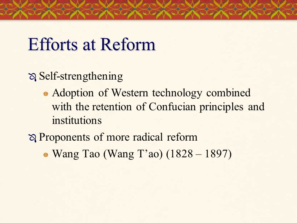 Efforts at Reform Self-strengthening Adoption of Western technology combined with the retention of Confucian principles and institutions Proponents of