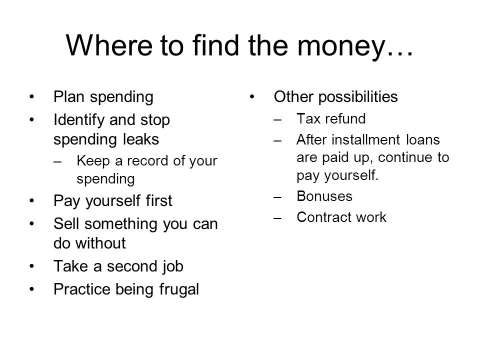 Where to find the money… Plan spending Identify and stop spending leaks –Keep a record of your spending Pay yourself first Sell something you can do without Take a second job Practice being frugal Other possibilities –Tax refund –After installment loans are paid up, continue to pay yourself.