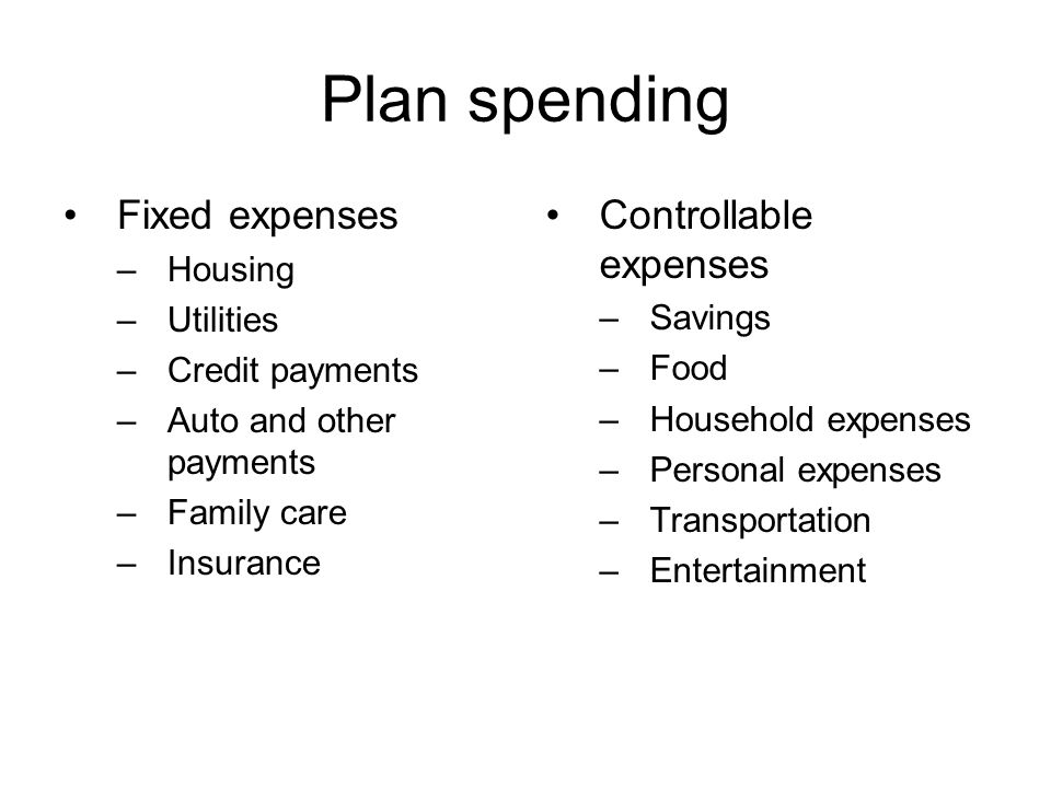 Plan spending Fixed expenses –Housing –Utilities –Credit payments –Auto and other payments –Family care –Insurance Controllable expenses –Savings –Food –Household expenses –Personal expenses –Transportation –Entertainment