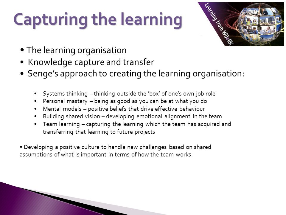 The learning organisation Knowledge capture and transfer Senges approach to creating the learning organisation: Systems thinking – thinking outside th