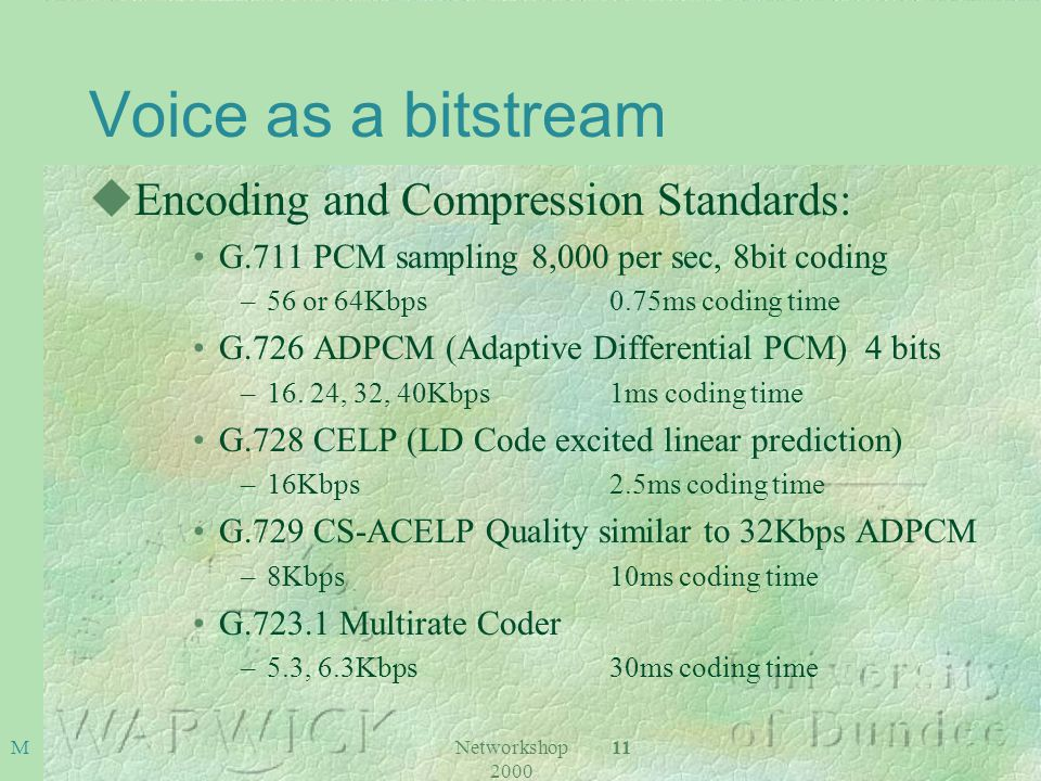 Networkshop 2000 11 M Voice as a bitstream uEncoding and Compression Standards: G.711 PCM sampling 8,000 per sec, 8bit coding –56 or 64Kbps 0.75ms coding time G.726 ADPCM (Adaptive Differential PCM) 4 bits –16.